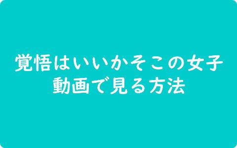 【動画】覚悟はいいかそこの女子1話~最終話を無料で視聴する具体的な方法《あらすじとキャスト》