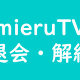 【調査】mieruTVの解約の手間を《画像解説》すぐに退会できるか試してみた。